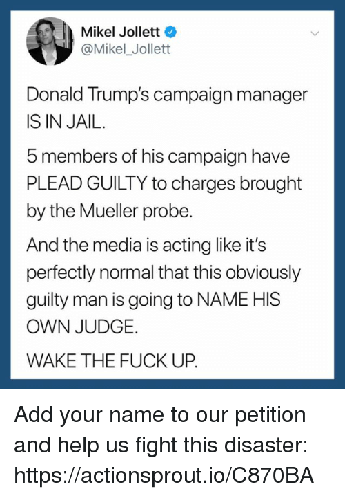 plead: Mikel Jollett  @Mikel_ Jollett  Donald Trump's campaign manager  IS IN JAIL.  5 members of his campaign have  PLEAD GUILTY to charges brought  by the Mueller probe  And the media is acting like it's  perfectly normal that this obviously  guilty man is going to NAME HIS  OWN JUDGE.  WAKE THE FUCK UP. Add your name to our petition and help us fight this disaster: https://actionsprout.io/C870BA