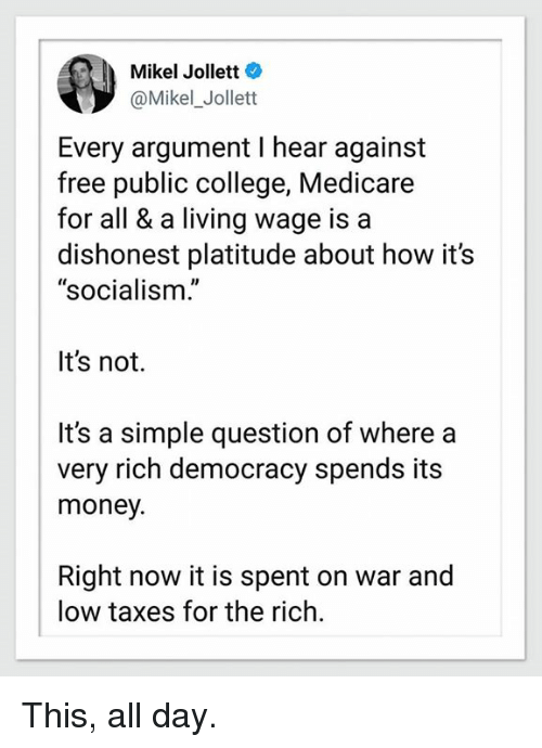 """College, Memes, and Money: Mikel Jollett  @Mikel_Jollett  Every argument I hear against  free public college, Medicare  for all & a living wage is a  dishonest platitude about how it's  """"socialism.'  It's not.  It's a simple question of where a  very rich democracy spends its  money.  Right now it is spent on war and  low taxes for the rich. This, all day."""