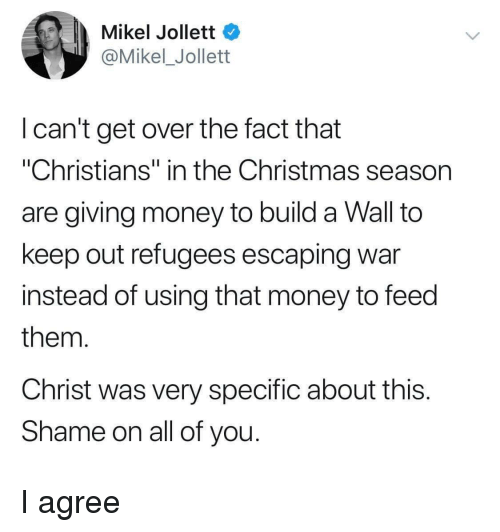 "Build A Wall: Mikel Jollett  @Mikel_Jollett  I can't get over the fact that  ""Christians"" in the Christmas season  are giving money to build a Wall to  keep out refugees escaping war  instead of using that money to feed  them  Christ was very specific about this  Shame on all of you I agree"