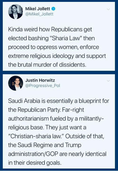"sharia: Mikel Jollett  @Mikel_Jollett  Kinda weird how Republicans get  elected bashing ""Sharia Law"" thern  proceed to oppress women, enforce  extreme religious ideology and support  the brutal murder of dissidents.  Justin Horwitz  @Progressive Pol  Saudi Arabia is essentially a blueprint for  the Republican Party. Far-right  authoritarianism fueled by a militantly-  religious base. They just want a  ""Christian-sharia law."" Outside of that,  the Saudi Regime and Trump  administration/GOP are nearly identical  in their desired goals."