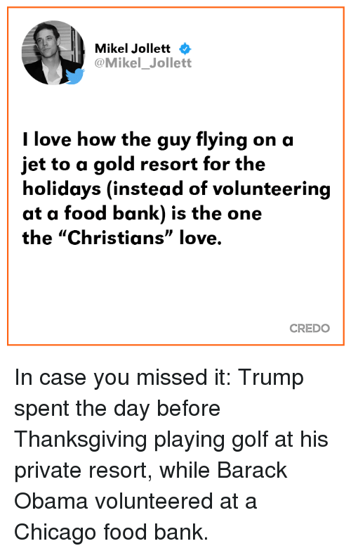 """credo: Mikel Jollett  @Mikel_Jollett  l love how the guy flying on a  jet to a gold resort for the  holidays (instead of volunteering  at a food bank) is the one  the """"Christians"""" love.  CREDO In case you missed it: Trump spent the day before Thanksgiving playing golf at his private resort, while Barack Obama volunteered at a Chicago food bank."""