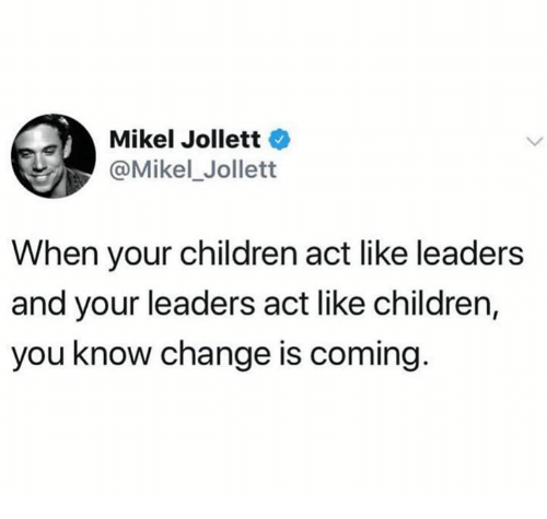 Children, Change, and Act: Mikel Jollett  @Mikel_Jollett  When your children act like leaders  and your leaders act like children,  you know change is coming