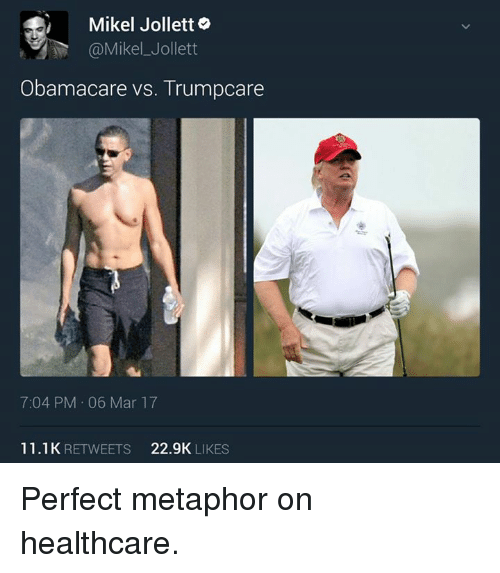 metaphorically: Mikel Jolletto  Obamacare vs. Trumpcare  7:04 PM 06 Mar 17  11.1 K  RETWEETS  22.9K  LIKES Perfect metaphor on healthcare.