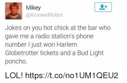 Funny, Lol, and Phone: Mikey  @KrunkedRobot  Jokes on you hot chick at the bar who  gave me a radio station's phone  number I just won Harlem  Globetrotter tickets and a Bud Light  poncho. LOL! https://t.co/no1UM1QEU2