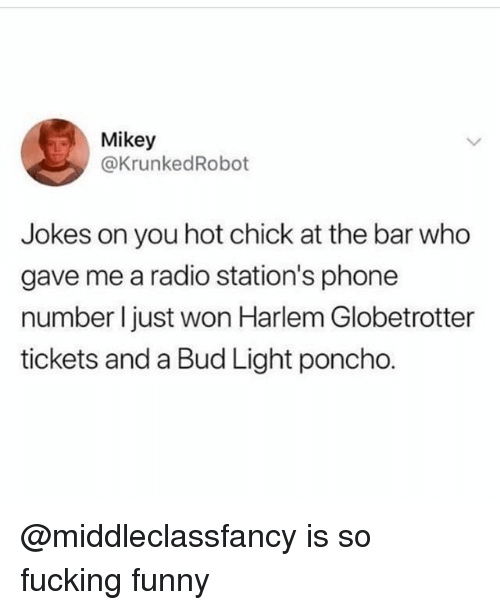 Fucking, Funny, and Phone: Mikey  @KrunkedRobot  Jokes on you hot chick at the bar who  gave me a radio station's phone  number l just won Harlem Globetrotter  tickets and a Bud Light poncho. @middleclassfancy is so fucking funny