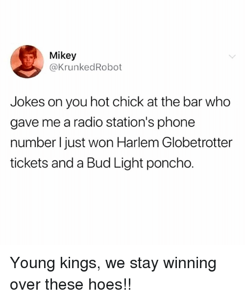 Hoes, Memes, and Phone: Mikey  @KrunkedRobot  Jokes on you hot chick at the bar who  gave me a radio station's phone  number I just won Harlem Globetrotter  tickets and a Bud Light poncho. Young kings, we stay winning over these hoes!!