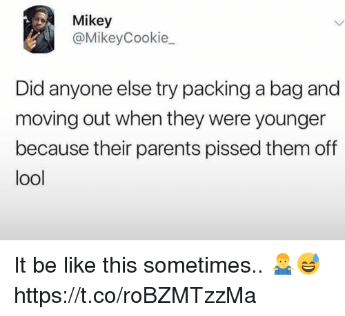 Be Like, Parents, and Did: Mikey  @MikeyCookie_  Did anyone else try packing a bag and  moving out when they were younger  because their parents pissed them off  ool It be like this sometimes.. 🤷♂️😅 https://t.co/roBZMTzzMa
