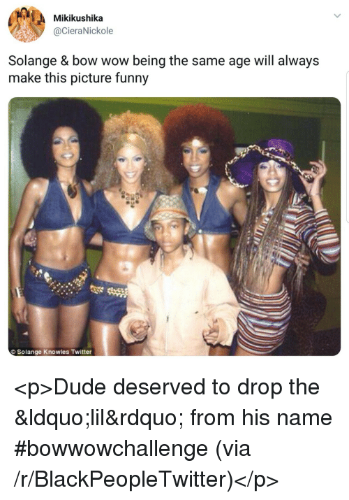 knowles: Mikikushika  @CieraNickole  Solange & bow wow being the same age will always  make this picture funny  Solange Knowles Twitter <p>Dude deserved to drop the &ldquo;lil&rdquo; from his name #bowwowchallenge (via /r/BlackPeopleTwitter)</p>
