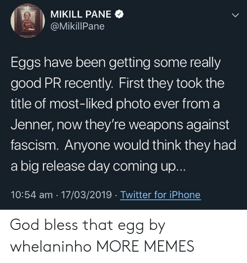 Fascism: MIKILL PANE  , 2 ' @MikillPane  Eggs have been getting some really  good PR recently. First they took the  title of most-liked photo ever from a  Jenner, now they're weapons against  fascism. Anyone would think they had  a big release day coming up.  10:54 am 17/03/2019 Twitter for iPhone God bless that egg by whelaninho MORE MEMES