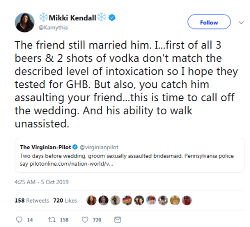 First Of All: Mikki Kendall  Follow  @Karnythia  The friend still married him. I...first of all 3  beers & 2 shots of vodka don't match the  described level of intoxication so I hope they  tested for GHB. But also, you catch him  assaulting your friend...this is time to call off  the wedding. And his ability to walk  unassisted  The Virginian-Pilot @virginianpilot  Two days before wedding, groom sexually assaulted bridesmaid, Pennsylvania police  say pilotonline.com/nation-world/v...  4:25 AM -5 Oct 2019  158 Retweets 720 Likes  t 158  720  14