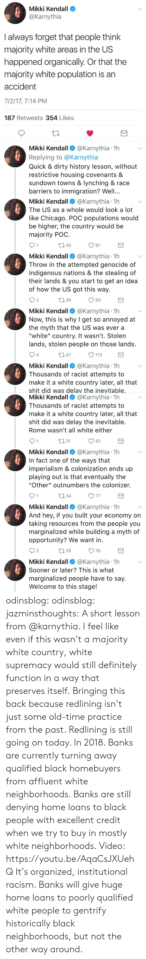 """imperialism: Mikki Kendall  @Karnythia  I always forget that people think  majority white areas in the US  happened organically. Or that the  majority white population is an  accident  7/2/17, 7:14 PM  187 Retweets 354 Likes  10  Mikki Kendall @Karnythia 1h  Replying to @Karnythia  Quick & dirty history lesson, without  restrictive housing covenants &  sundown towns & lynching & race  barriers to immigration? Well...   Mikki Kendall@Karnythia 1h  The US as a whole would look a lot  like Chicago. POC populations would  be higher, the country would be  majority POC  40  Mikki Kendall @Karnythia 1h  Throw in the attempted genocide of  Indigenous nations & the stealing of  their lands & you start to get an idea  of how the US got this way.  2  1 36  Mikki Kendall@Karnythia 1h  Now, this is why I get so annoyed at  the myth that the US was ever a  """"white"""" country. It wasn't. Stolen  lands, stolen people on those lands  4  m 47  113  Mikki Kendall @Karnythia 1h  Thousands of racist attempts to  make it a white country later, all that  shit did was delav the inevitable   Mikki Kendall @Karnythia 1h  Thousands of racist attempts to  make it a white country later, all that  shit did was delay the inevitable  Rome wasn't all white either  n31  O 82  Mikki Kendall @Karnythia 1h  In fact one of the ways that  imperialism & colonization ends up  playing out is that eventually the  """"Other"""" outnumbers the colonizer.  10 34  V 77  Mikki Kendall @Karnythia 1h  And hey, if you built your economy on  taking resources from the people you  marginalized while building a myth of  opportunity? We want in  2  28  O 76  Mikki Kendall @Karnythia 1h  Sooner or later? This is what  marginalized people have to say  Welcome to this stage! odinsblog:  odinsblog:  jazminsthoughts:  A short lesson from @karnythia.   I feel like even if this wasn't a majority white country, white supremacy would still definitely function in a way that preserves itself.  Bringing this back because redlining isn't just"""