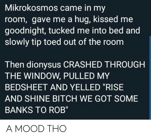 """Tucked: Mikrokosmos came in my  room, gave me a hug, kissed me  goodnight, tucked me into bed and  slowly tip toed out of the room  Then dionysus CRASHED THROUGH  THE WINDOW, PULLED MY  BEDSHEET AND YELLED """"RISE  AND SHINE BITCH WE GOT SOME  BANKS TO ROB"""" A MOOD THO"""