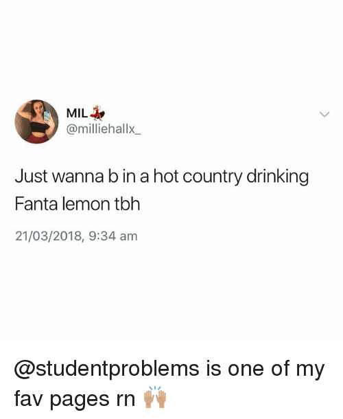 Drinking, Fanta, and Tbh: MIL-h,  @milliehallx  Just wanna b in a hot country drinking  Fanta lemon tbh  21/03/2018, 9:34 am @studentproblems is one of my fav pages rn 🙌🏽