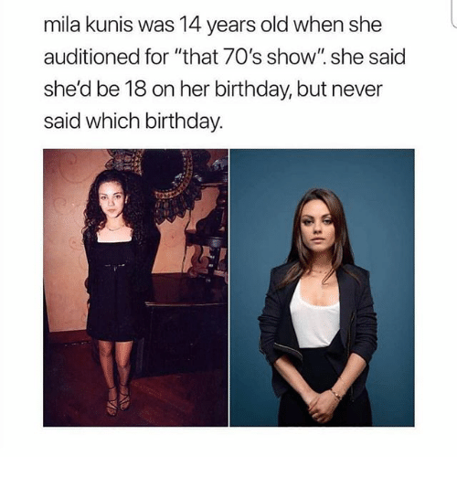 "70s Show: mila kunis was 14 years old when she  auditioned for ""that 70's show"". she said  she'd be 18 on her birthday, but never  said which birthday."