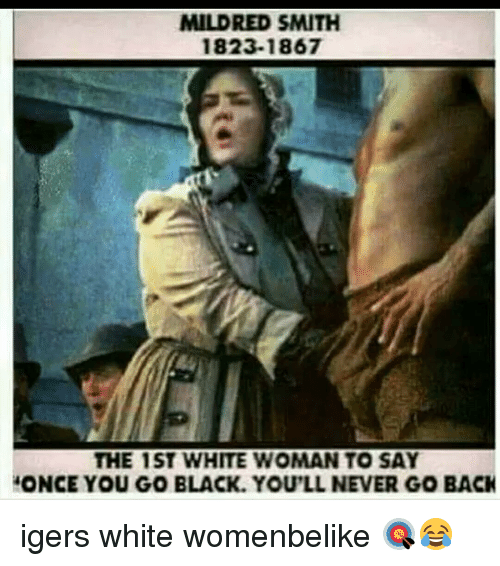 Once You Go Black Youll Never Go Back: MILDRED SMITH  1823-1867  THE 1ST WHITE WOMAN TO SAY  ONCE YOU GO BLACK YOU'LL NEVER GO BACK igers white womenbelike 🎯😂