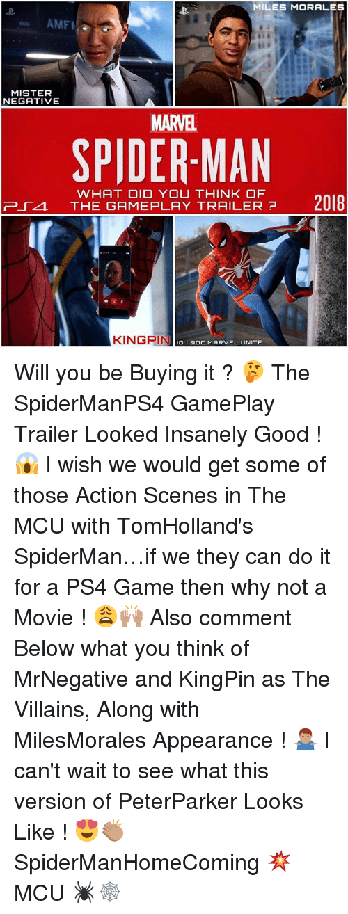 Memes, Ps4, and The Game: MILES MORALES  AMFI  MISTER  NEGATIVE  MARVEL  SPIDERMAN  WHAT DID YOU THINK OF  va THE GAME PLAY TRAILER?  2018  KINGPIN  BOC. MARVEL UNITE  NIIGI Will you be Buying it ? 🤔 The SpiderManPS4 GamePlay Trailer Looked Insanely Good ! 😱 I wish we would get some of those Action Scenes in The MCU with TomHolland's SpiderMan…if we they can do it for a PS4 Game then why not a Movie ! 😩🙌🏽 Also comment Below what you think of MrNegative and KingPin as The Villains, Along with MilesMorales Appearance ! 🤷🏽‍♂️ I can't wait to see what this version of PeterParker Looks Like ! 😍👏🏽 SpiderManHomeComing 💥 MCU 🕷🕸
