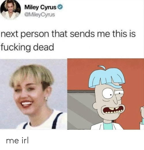 Miley Cyrus: Miley Cyrus  @MileyCyrus  next person that sends me this is  fucking dead me irl