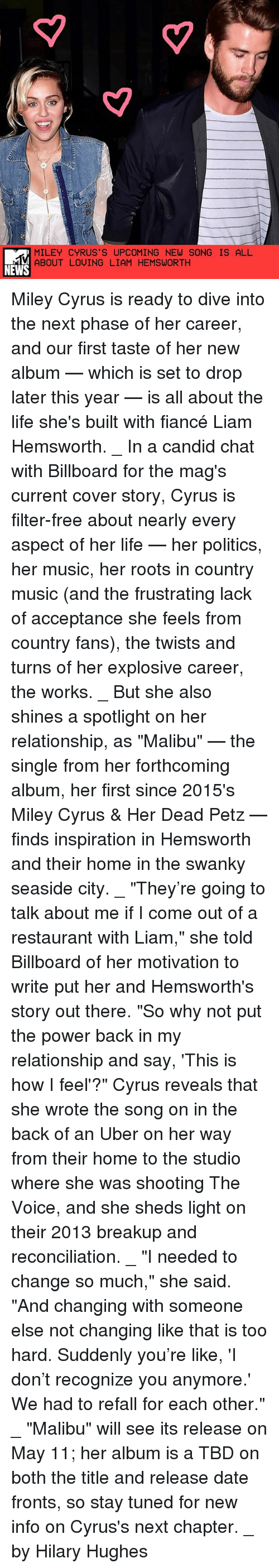 """Candide: MILEY CYRUS S UPCOMING NEW SONG IS ALL  ABOUT LOVING LIAM HEMSWORTH  NEWS Miley Cyrus is ready to dive into the next phase of her career, and our first taste of her new album — which is set to drop later this year — is all about the life she's built with fiancé Liam Hemsworth. _ In a candid chat with Billboard for the mag's current cover story, Cyrus is filter-free about nearly every aspect of her life — her politics, her music, her roots in country music (and the frustrating lack of acceptance she feels from country fans), the twists and turns of her explosive career, the works. _ But she also shines a spotlight on her relationship, as """"Malibu"""" — the single from her forthcoming album, her first since 2015's Miley Cyrus & Her Dead Petz — finds inspiration in Hemsworth and their home in the swanky seaside city. _ """"They're going to talk about me if I come out of a restaurant with Liam,"""" she told Billboard of her motivation to write put her and Hemsworth's story out there. """"So why not put the power back in my relationship and say, 'This is how I feel'?"""" Cyrus reveals that she wrote the song on in the back of an Uber on her way from their home to the studio where she was shooting The Voice, and she sheds light on their 2013 breakup and reconciliation. _ """"I needed to change so much,"""" she said. """"And changing with someone else not changing like that is too hard. Suddenly you're like, 'I don't recognize you anymore.' We had to refall for each other."""" _ """"Malibu"""" will see its release on May 11; her album is a TBD on both the title and release date fronts, so stay tuned for new info on Cyrus's next chapter. _ by Hilary Hughes"""