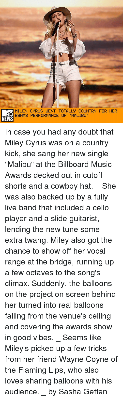 """Billboard, Memes, and Miley Cyrus: MILEY CYRUS WENT TOTALLY COUNTRY FOR HER  BBMAS PERFORMANCE OF 'MALIBU'  NEWS In case you had any doubt that Miley Cyrus was on a country kick, she sang her new single """"Malibu"""" at the Billboard Music Awards decked out in cutoff shorts and a cowboy hat. _ She was also backed up by a fully live band that included a cello player and a slide guitarist, lending the new tune some extra twang. Miley also got the chance to show off her vocal range at the bridge, running up a few octaves to the song's climax. Suddenly, the balloons on the projection screen behind her turned into real balloons falling from the venue's ceiling and covering the awards show in good vibes. _ Seems like Miley's picked up a few tricks from her friend Wayne Coyne of the Flaming Lips, who also loves sharing balloons with his audience. _ by Sasha Geffen"""