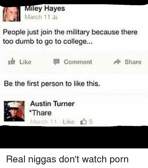 College, Dumb, and Memes: Miley Hayes  March 11  People just join the military because there  too dumb to go to college...  Like  Comment  A Share  Be the first person to like this.  Austin Turner  Thare  March 11- Like 5 Real niggas don't watch porn