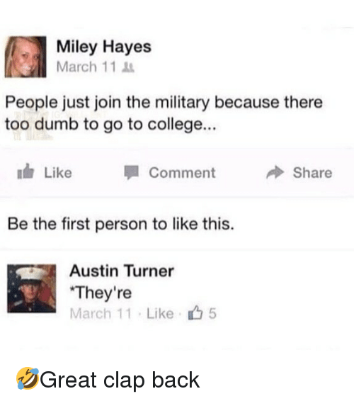clap back: Miley Hayes  March 11  People just join the military because there  too dumb to go to college...  Like  Comment  → Share  Be the first person to like this.  Austin Turner  They're  March 11 . Like  5 🤣Great clap back