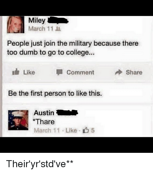 Dank Memes, March, and Personalized: Miley  March 11  People just join the military because there  too dumb to go to college...  Like Comment  Share  Be the first person to like this.  Austin  *Thare  March 11 Like 5 Their'yr'std've**