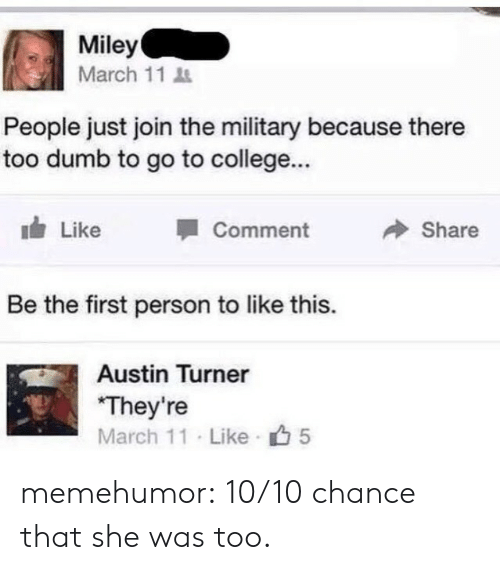 Turners: Miley  March 11  People just join the military because there  too dumb to go to college...  Like  Comment  Share  Be the first person to like this.  Austin Turner  They're  March 11 Like 5 memehumor:  10/10 chance that she was too.