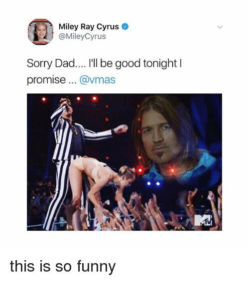 "Dad, Funny, and Miley Cyrus: Miley Ray Cyrus  @MileyCyrus  Sorry Dad.... ""I be good tonight l  promise... @vmas this is so funny"