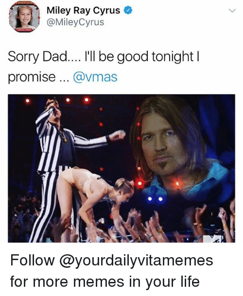 Dad, Life, and Memes: Miley Ray Cyrus  @MileyCyrus  Sorry Dad.... I'll be good tonight l  promise .. @vmas Follow @yourdailyvitamemes for more memes in your life