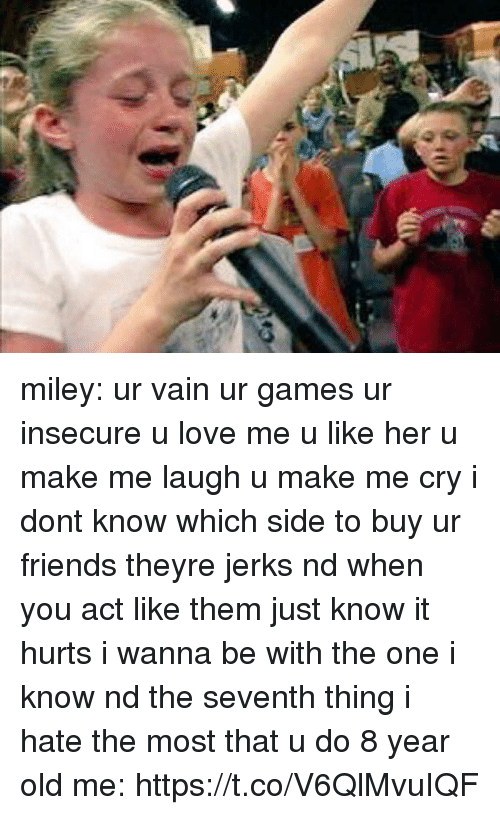 Friends, Love, and Miley Cyrus: miley: ur vain ur games ur insecure u love me u like her u make me laugh u make me cry i dont know which side to buy ur friends theyre jerks nd when you act like them just know it hurts i wanna be with the one i know nd the seventh thing i hate the most that u do  8 year old me: https://t.co/V6QlMvuIQF