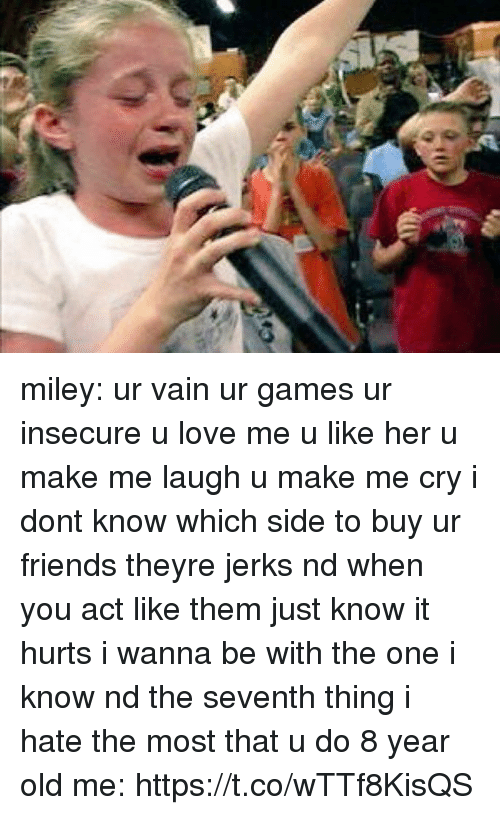 Friends, Love, and Miley Cyrus: miley: ur vain ur games ur insecure u love me u like her u make me laugh u make me cry i dont know which side to buy ur friends theyre jerks nd when you act like them just know it hurts i wanna be with the one i know nd the seventh thing i hate the most that u do  8 year old me: https://t.co/wTTf8KisQS