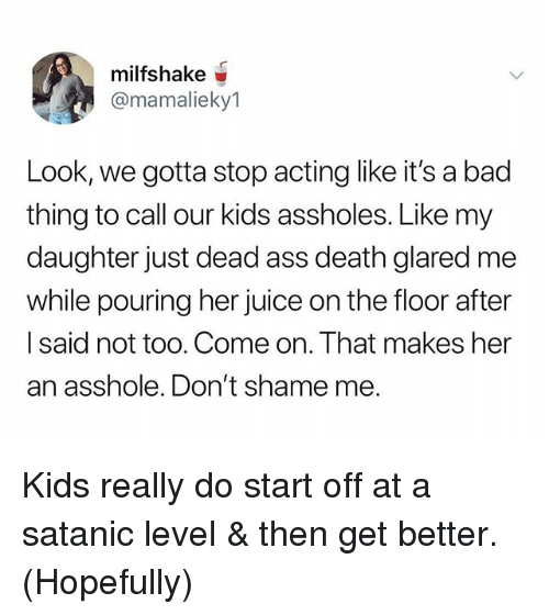 Ass, Bad, and Juice: milfshake  @mamalieky1  Look, we gotta stop acting like it's a bad  thing to call our kids assholes. Like my  daughter just dead ass death glared me  while pouring her juice on the floor after  I said not too. Come on. That makes her  an asshole. Don't shame me. Kids really do start off at a satanic level & then get better. (Hopefully)
