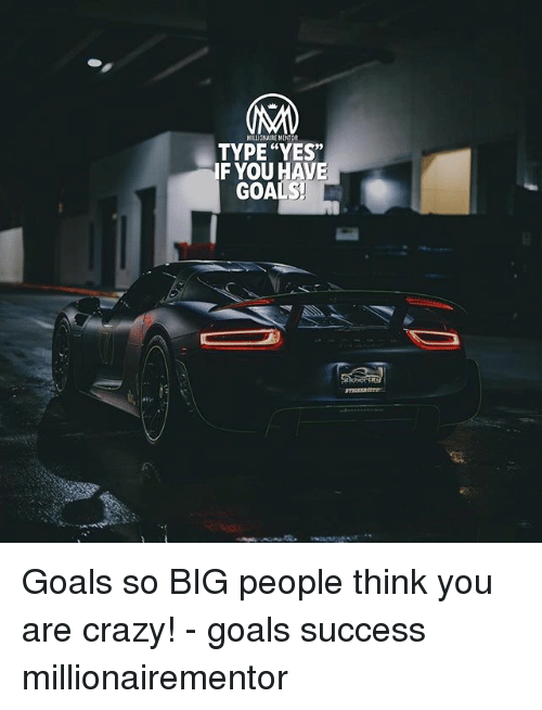 """Crazy, Goals, and Memes: MILIONA MENTOR  TYPE """"YES""""  IF YOU HAVE  GOALS Goals so BIG people think you are crazy! - goals success millionairementor"""