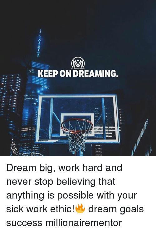 Goals, Memes, and Work: MILIONAIRE MENTOR  KEEP ON DREAMING.  ponteR Dream big, work hard and never stop believing that anything is possible with your sick work ethic!🔥 dream goals success millionairementor