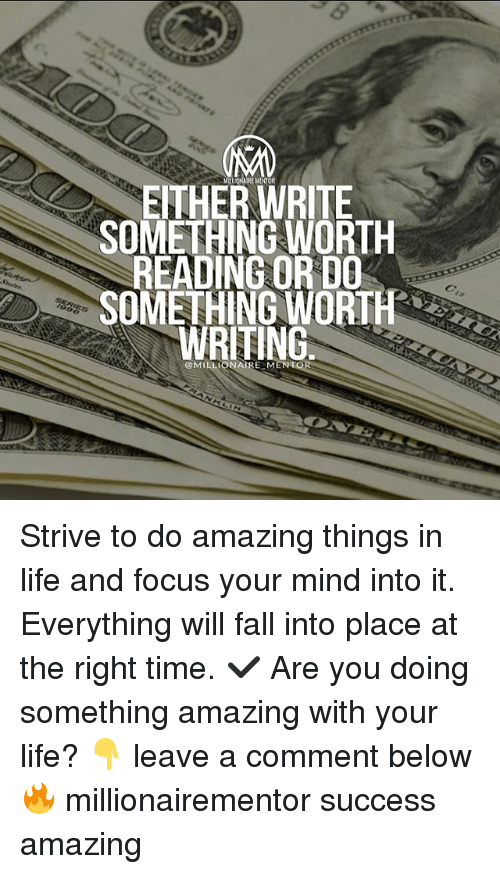 Fall, Life, and Memes: MILIONALRE MENTOR  EITHERWRITE  SOMETHING WORTH  READING OR DO  SOMETHING WORTH  WRITING  @MILLIONAIRE ME Strive to do amazing things in life and focus your mind into it. Everything will fall into place at the right time. ✔️ Are you doing something amazing with your life? 👇 leave a comment below 🔥 millionairementor success amazing