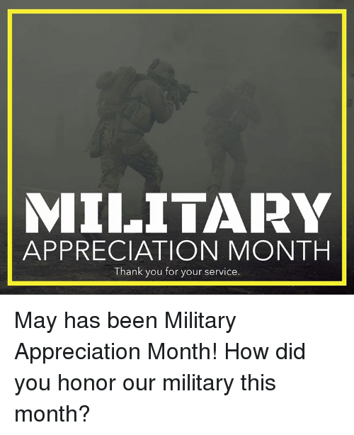 Memes, Thank You, and Military: MILITARY  APPRECIATION MONTH  Thank you for your service. May has been Military Appreciation Month! How did you honor our military this month?