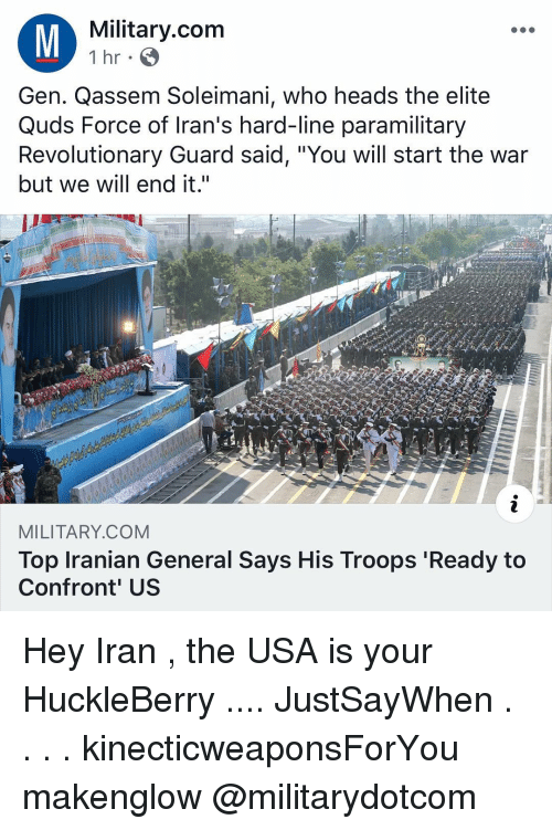 "Iranian: Military.com  1 hr  Gen. Qassem Soleimani, who heads the elite  Quds Force of Iran's hard-line paramilitary  Revolutionary Guard said, ""You will start the war  but we will end it.""  MILITARY.COM  Top Iranian General Says His Troops 'Ready to  Confront' US Hey Iran , the USA is your HuckleBerry .... JustSayWhen . . . . kinecticweaponsForYou makenglow @militarydotcom"