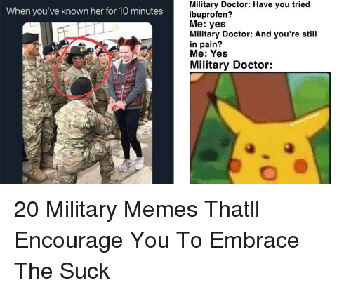 Military Memes: Military Doctor: Have you tried  ibuprofen?  Me: yes  Military Doctor: And you're still  in pain?  Me: Yes  When you've known her for 10 minutes  Military Doctor: 20 Military Memes Thatll Encourage You To Embrace The Suck