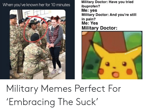Military Memes: Military Doctor: Have you tried  ibuprofen?  Me: yes  Military Doctor: And you're still  in pain?  Me: Yes  Military Doctor:  When you've known her for 10 minutes  IG Gyaaldemsugga Military Memes Perfect For 'Embracing The Suck'