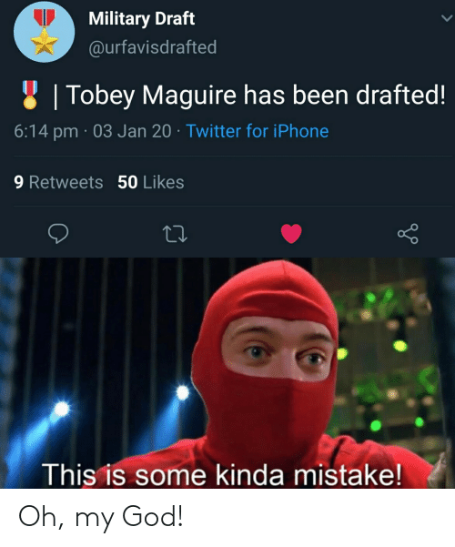 Tobey Maguire: Military Draft  @urfavisdrafted  8 | Tobey Maguire has been drafted!  6:14 pm · 03 Jan 20 · Twitter for iPhone  9 Retweets 50 Likes  This is some kinda mistake! Oh, my God!