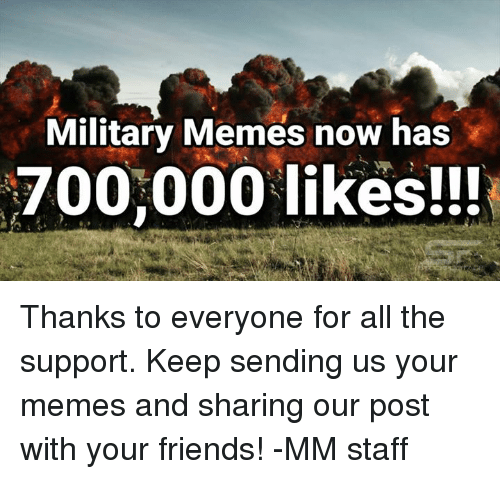 Friends, Meme, and Memes: Military Memes now has  700,000 likes!!! Thanks to everyone for all the support. Keep sending us your memes and sharing our post with your friends! -MM staff