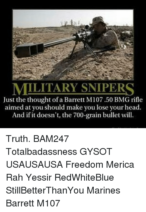 marinate: MILITARY SNIPERS  Just the thought of a Barrett M107.50 BMG rifle  aimed at you should make you lose your head  And if it doesn't, the 700-grain bullet will. Truth. BAM247 Totalbadassness GYSOT USAUSAUSA Freedom Merica Rah Yessir RedWhiteBlue StillBetterThanYou Marines Barrett M107
