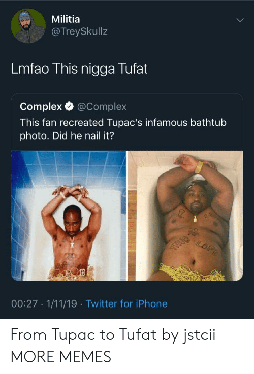 Tupac: Militia  @TreySkullz  Lmfao This nigga Tufat  Complex @Complex  This fan recreated Tupac's infamous bathtub  photo. Did he nail it?  00:27 1/11/19 Twitter for iPhone From Tupac to Tufat by jstcii MORE MEMES
