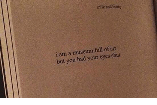 Your: milk and honey  i am a museum full of art  but you had your eyes shut