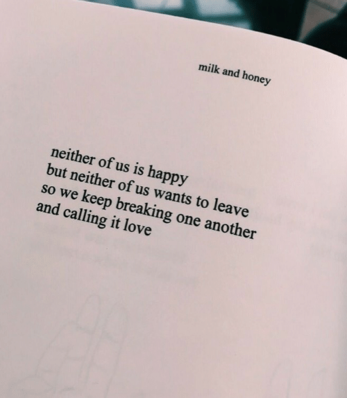 One Another: milk and honey  neither of us is happy  but neither of us wants to leave  so w  e keep breaking one another  and calling it love