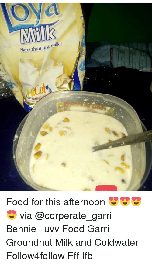 Memes, 🤖, and Milk: Milk  More than just milk!  Plus 2 Food for this afternoon 😍😍😍😍 via @corperate_garri Bennie_luvv Food Garri Groundnut Milk and Coldwater Follow4follow Fff Ifb