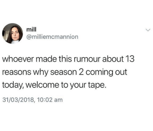 Today, Why, and Tape: mill  @milliemcmannion  whoever made this rumour about 13  reasons why season 2 coming out  today, welcome to your tape.  31/03/2018, 10:02 am