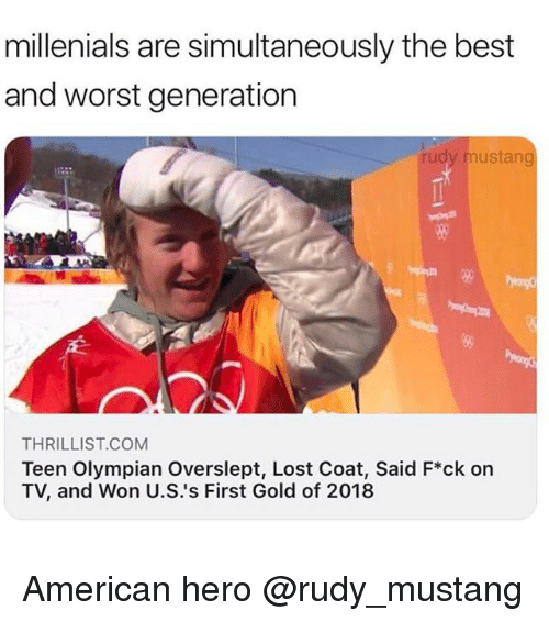 Funny, Meme, and Lost: millenials are simultaneously the best  and worst generation  rudy mustang  80  THRILLIST.COMM  Teen Olympian Overslept, Lost Coat, Said F*ck on  TV, and Won U.S.'s First Gold of 2018 American hero @rudy_mustang
