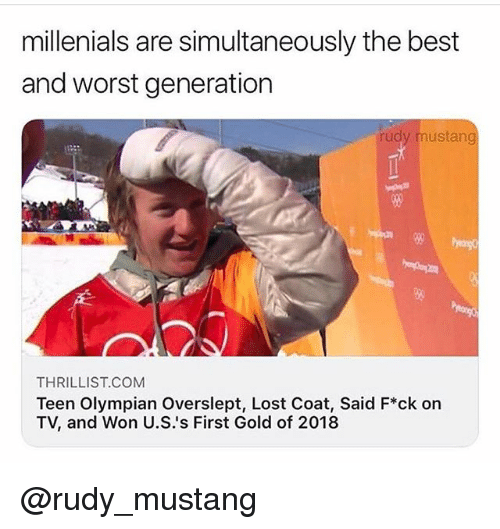 Lost, Best, and Mustang: millenials are simultaneously the best  and worst generation  rudy mustang  THRILLIST COM  Teen Olympian Overslept, Lost Coat, Said F*ck on  TV, and Won U.S.'s First Gold of 2018 @rudy_mustang