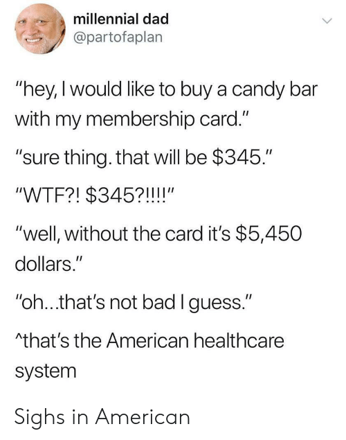 "candy bar: millennial dad  @partofaplan  ""hey, I would like to buy a candy bar  with my membership card.""  ""sure thing. that will be $345.""  II  ""WTF?! $345?!!!!""  ""well, without the card it's $5,450  dollars.""  II  ""oh...that's not bad I guess.""  Athat's the American healthcare  system Sighs in American"